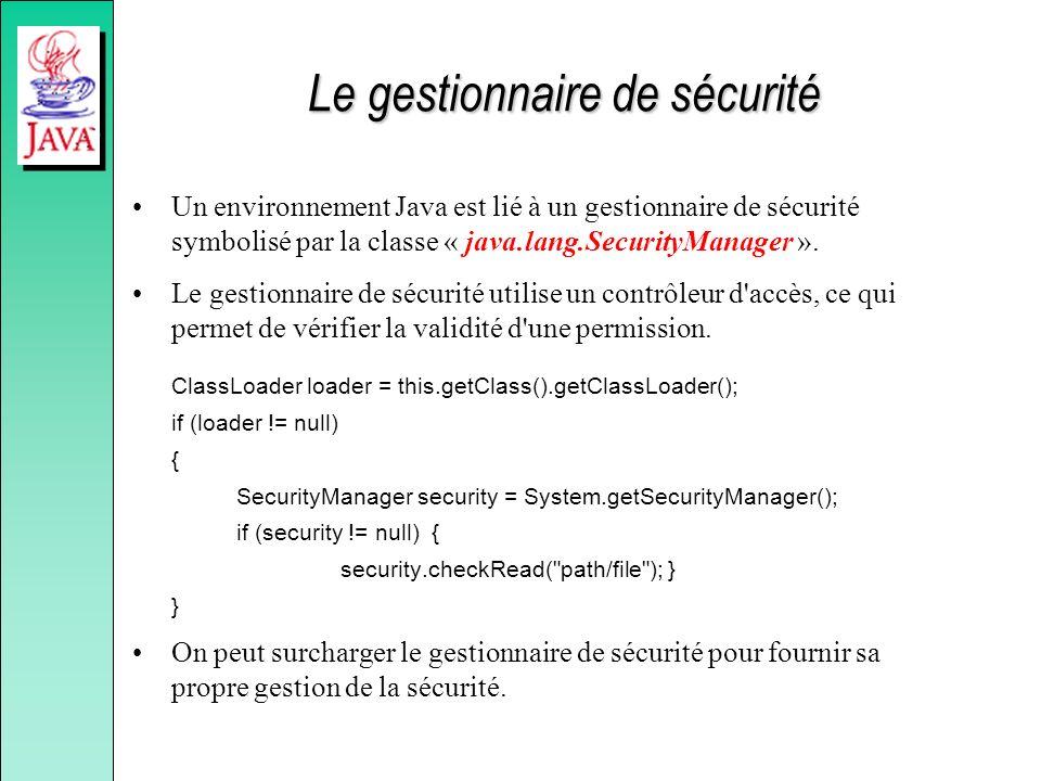 Le gestionnaire de sécurité Un environnement Java est lié à un gestionnaire de sécurité symbolisé par la classe « java.lang.SecurityManager ». Le gest