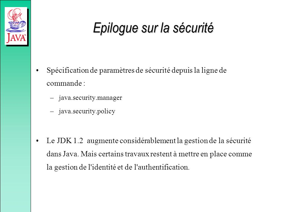 Epilogue sur la sécurité Spécification de paramètres de sécurité depuis la ligne de commande : –java.security.manager –java.security.policy Le JDK 1.2