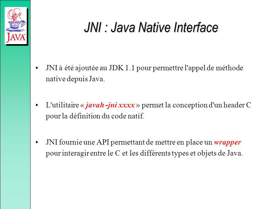 JNI : Java Native Interface JNI à été ajoutée au JDK 1.1 pour permettre l'appel de méthode native depuis Java. L'utilitaire « javah -jni xxxx » permet