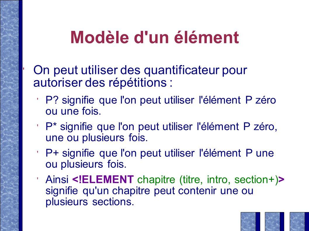 Modèle d'un élément On peut utiliser des quantificateur pour autoriser des répétitions : P? signifie que l'on peut utiliser l'élément P zéro ou une fo