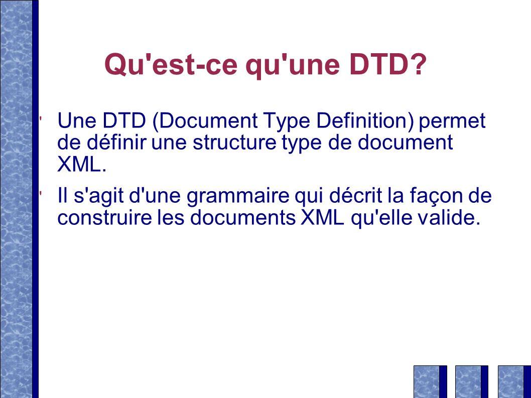 Qu'est-ce qu'une DTD? Une DTD (Document Type Definition) permet de définir une structure type de document XML. Il s'agit d'une grammaire qui décrit la