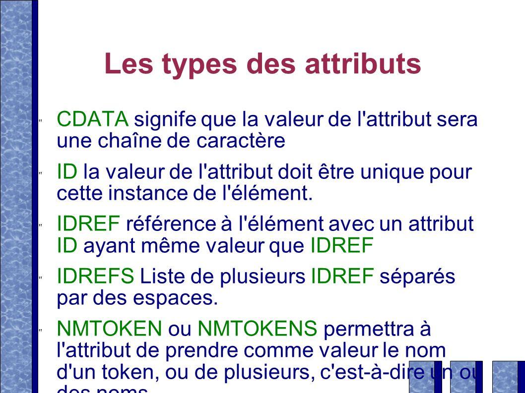 Les types des attributs CDATA signife que la valeur de l'attribut sera une chaîne de caractère ID la valeur de l'attribut doit être unique pour cette