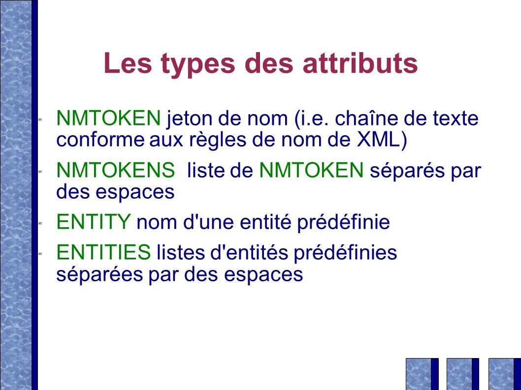 Les types des attributs NMTOKEN jeton de nom (i.e. chaîne de texte conforme aux règles de nom de XML) NMTOKENS liste de NMTOKEN séparés par des espace