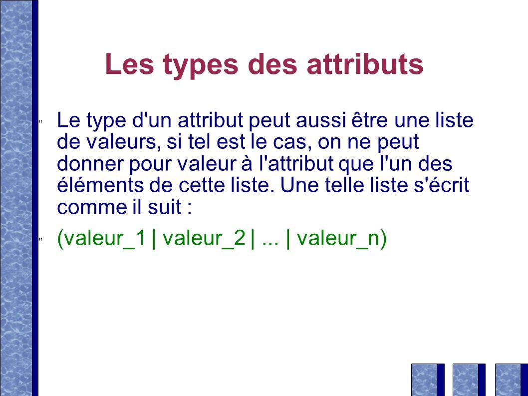 Les types des attributs Le type d'un attribut peut aussi être une liste de valeurs, si tel est le cas, on ne peut donner pour valeur à l'attribut que