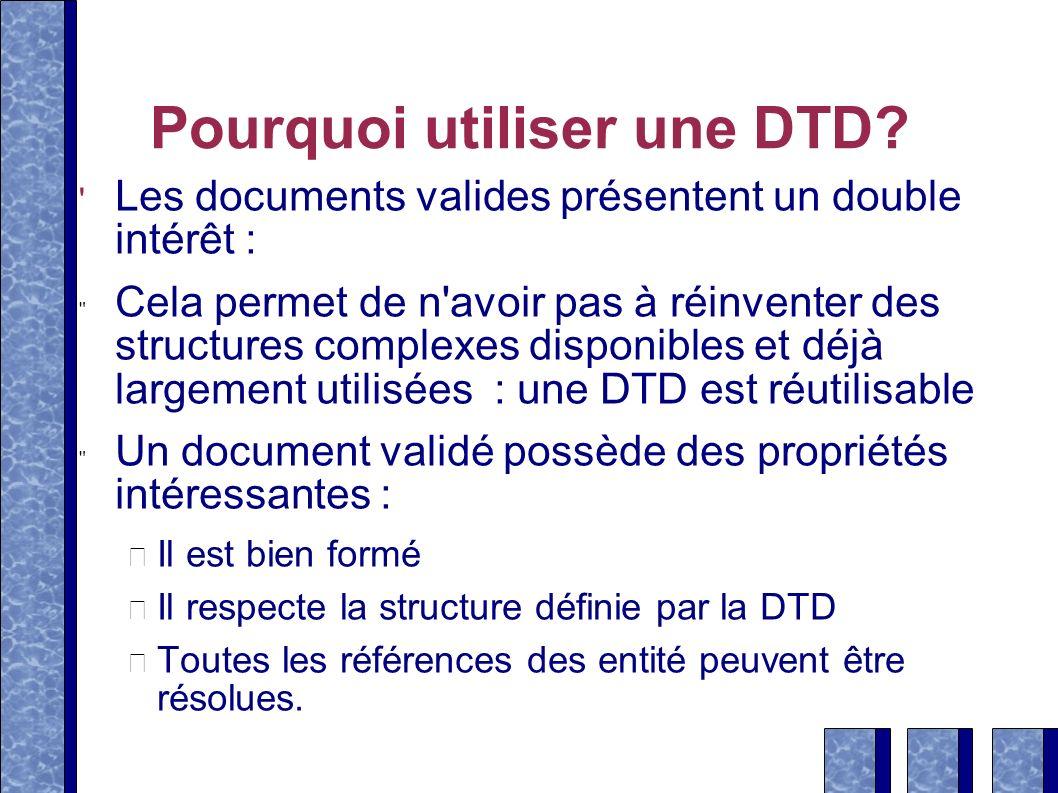 Pourquoi utiliser une DTD? Les documents valides présentent un double intérêt : Cela permet de n'avoir pas à réinventer des structures complexes dispo