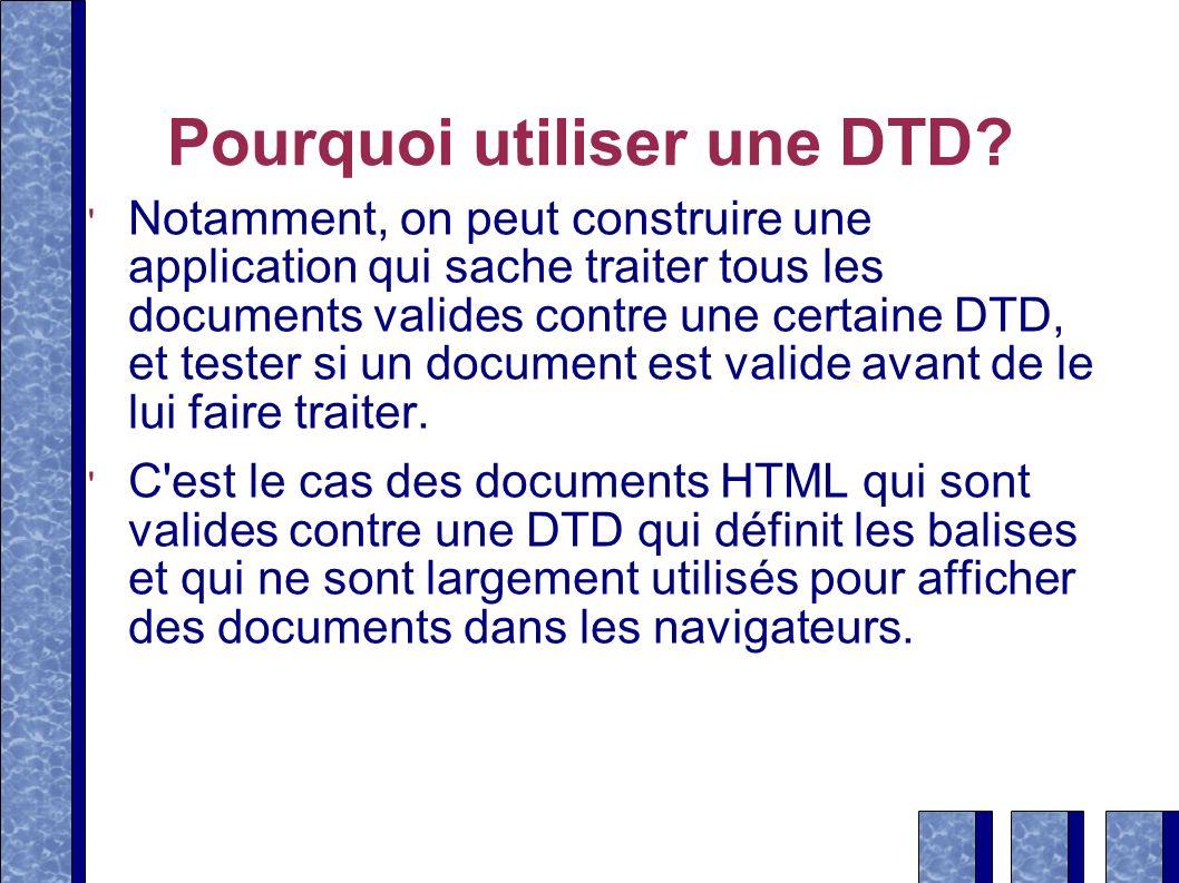 Pourquoi utiliser une DTD? Notamment, on peut construire une application qui sache traiter tous les documents valides contre une certaine DTD, et test