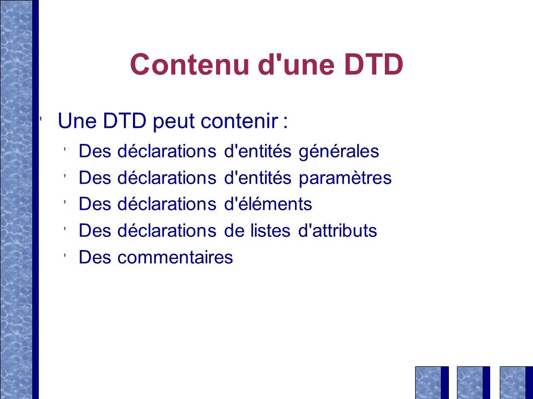 Contenu d'une DTD Une DTD peut contenir : Des déclarations d'entités générales Des déclarations d'entités paramètres Des déclarations d'éléments Des d