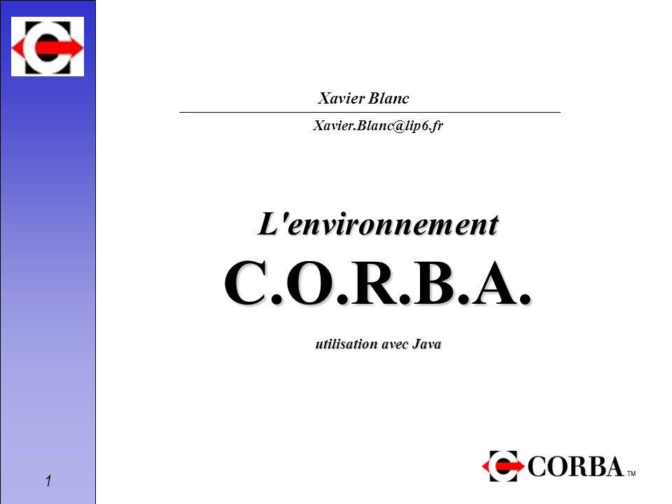 1 L'environnement C.O.R.B.A. utilisation avec Java Xavier.Blanc@lip6.fr Xavier Blanc