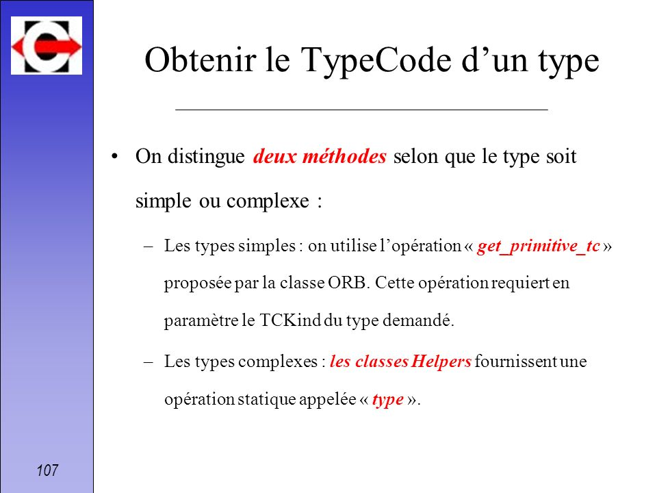 107 Obtenir le TypeCode dun type On distingue deux méthodes selon que le type soit simple ou complexe : –Les types simples : on utilise lopération « g