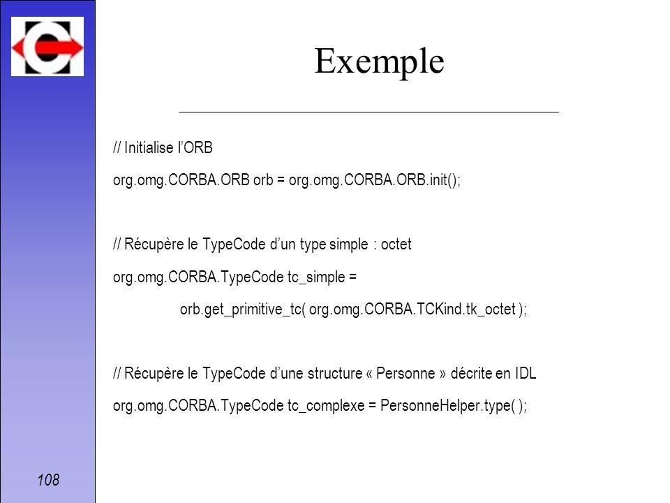 108 Exemple // Initialise lORB org.omg.CORBA.ORB orb = org.omg.CORBA.ORB.init(); // Récupère le TypeCode dun type simple : octet org.omg.CORBA.TypeCod