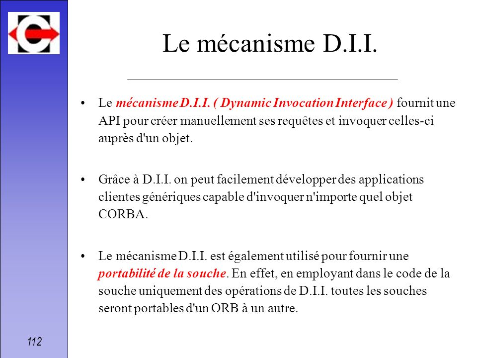 112 Le mécanisme D.I.I. Le mécanisme D.I.I. ( Dynamic Invocation Interface ) fournit une API pour créer manuellement ses requêtes et invoquer celles-c
