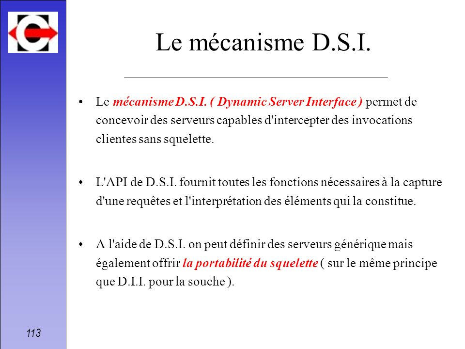 113 Le mécanisme D.S.I. Le mécanisme D.S.I. ( Dynamic Server Interface ) permet de concevoir des serveurs capables d'intercepter des invocations clien