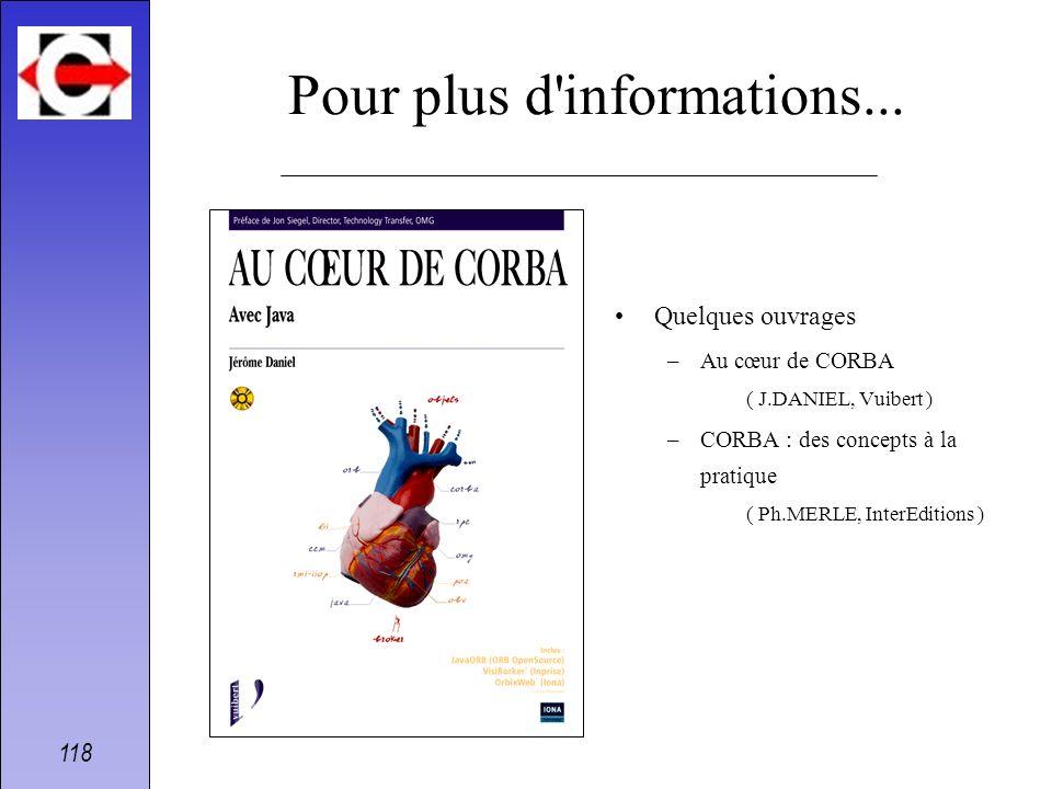 118 Pour plus d'informations... Quelques ouvrages –Au cœur de CORBA ( J.DANIEL, Vuibert ) –CORBA : des concepts à la pratique ( Ph.MERLE, InterEdition
