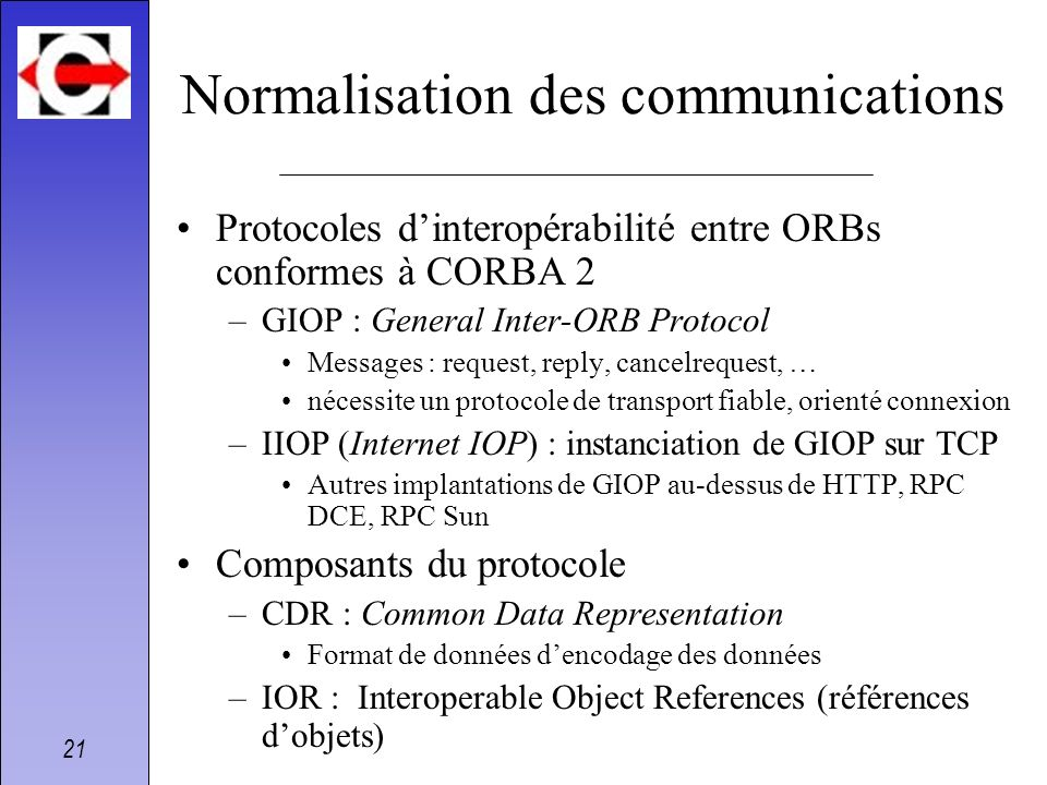 21 Normalisation des communications Protocoles dinteropérabilité entre ORBs conformes à CORBA 2 –GIOP : General Inter-ORB Protocol Messages : request,
