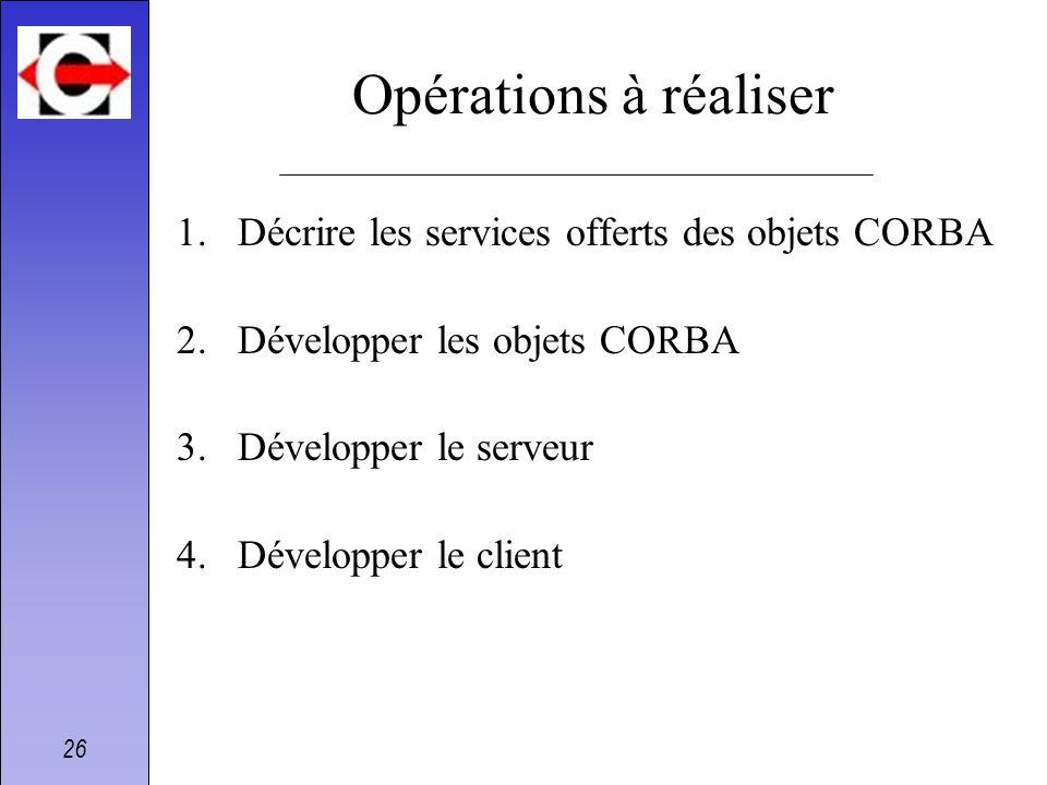 26 Opérations à réaliser 1.Décrire les services offerts des objets CORBA 2.Développer les objets CORBA 3.Développer le serveur 4.Développer le client