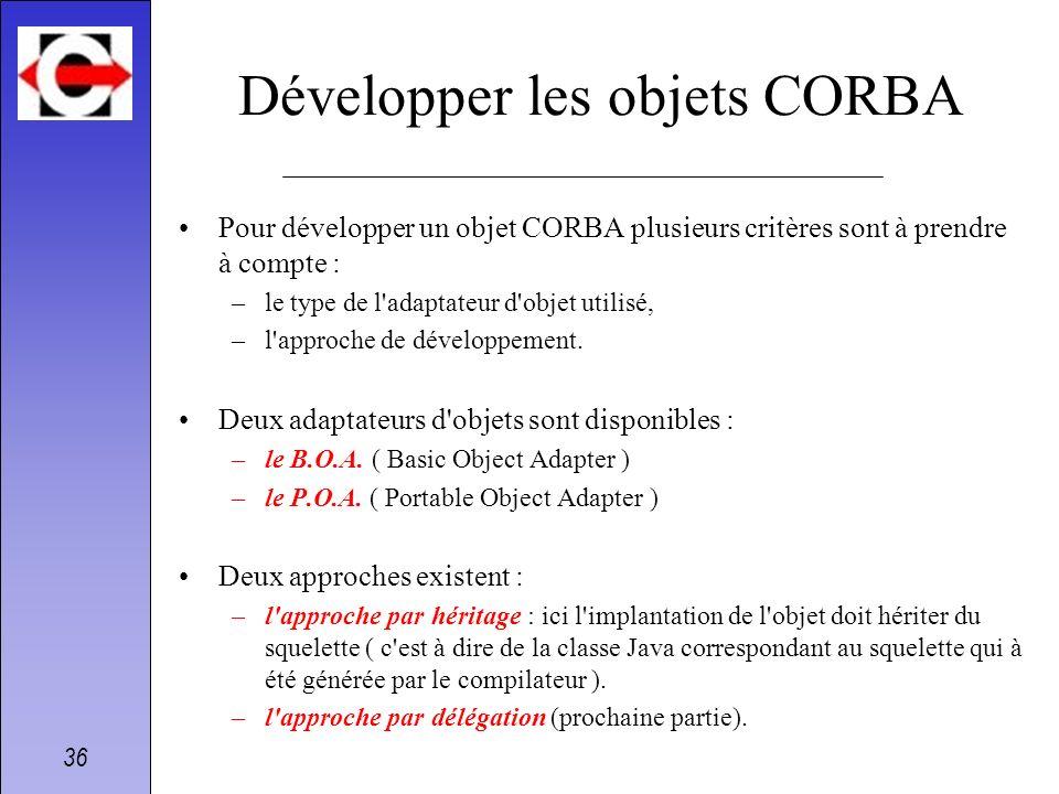 36 Développer les objets CORBA Pour développer un objet CORBA plusieurs critères sont à prendre à compte : –le type de l'adaptateur d'objet utilisé, –