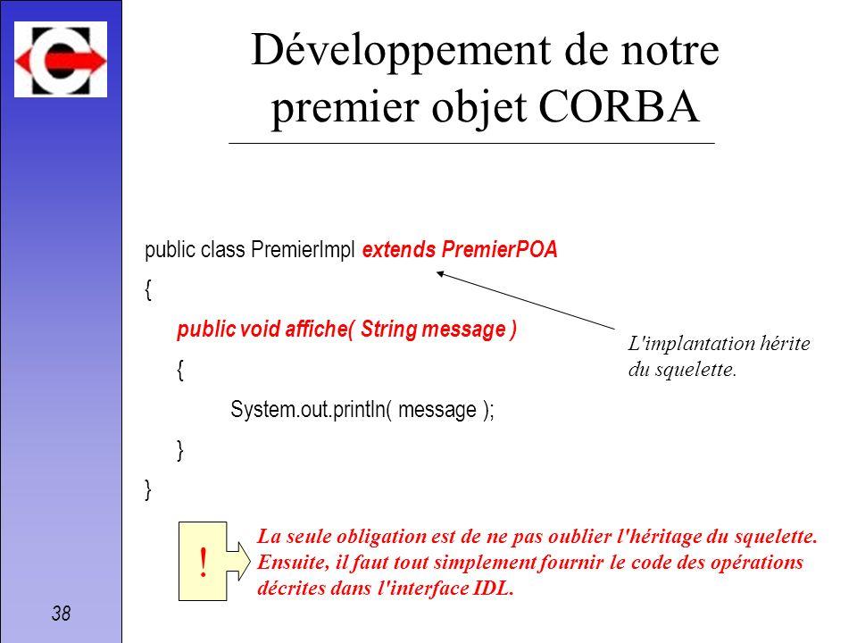 38 Développement de notre premier objet CORBA public class PremierImpl extends PremierPOA { public void affiche( String message ) { System.out.println