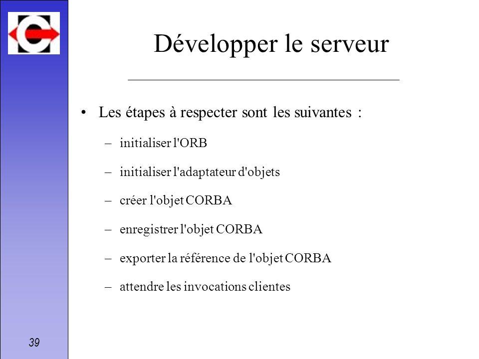 39 Développer le serveur Les étapes à respecter sont les suivantes : –initialiser l'ORB –initialiser l'adaptateur d'objets –créer l'objet CORBA –enreg