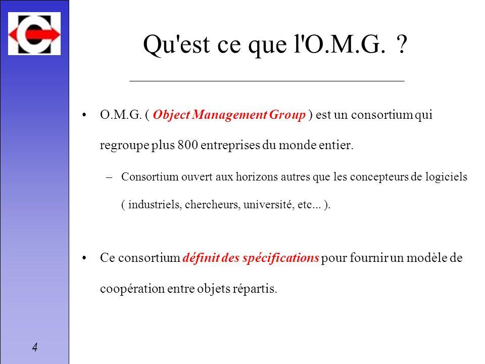 4 Qu'est ce que l'O.M.G. ? O.M.G. ( Object Management Group ) est un consortium qui regroupe plus 800 entreprises du monde entier. –Consortium ouvert
