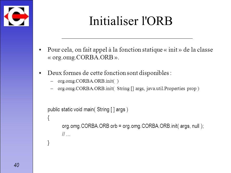 40 Initialiser l'ORB Pour cela, on fait appel à la fonction statique « init » de la classe « org.omg.CORBA.ORB ». Deux formes de cette fonction sont d