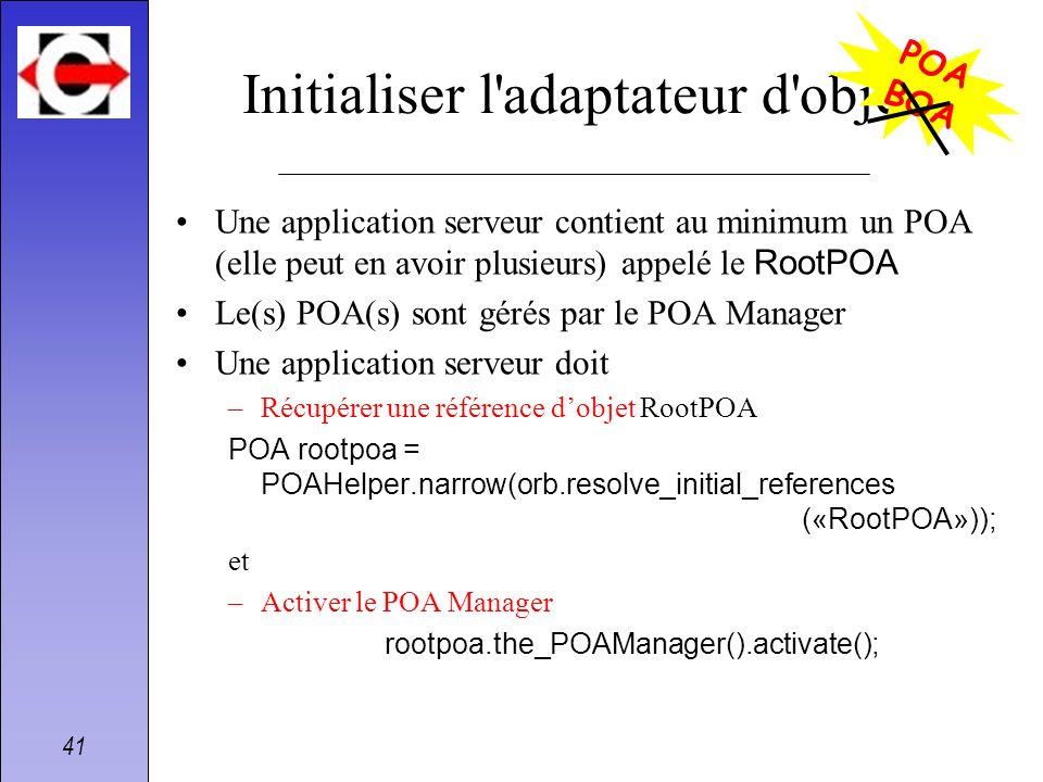 41 Initialiser l'adaptateur d'objets Une application serveur contient au minimum un POA (elle peut en avoir plusieurs) appelé le RootPOA Le(s) POA(s)