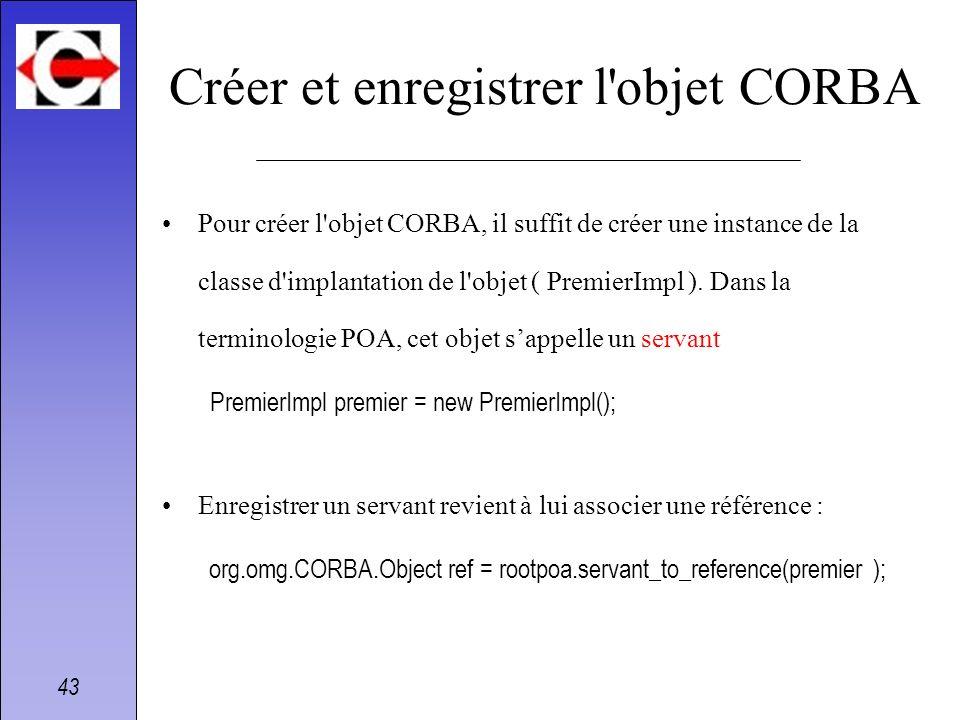 43 Créer et enregistrer l'objet CORBA Pour créer l'objet CORBA, il suffit de créer une instance de la classe d'implantation de l'objet ( PremierImpl )