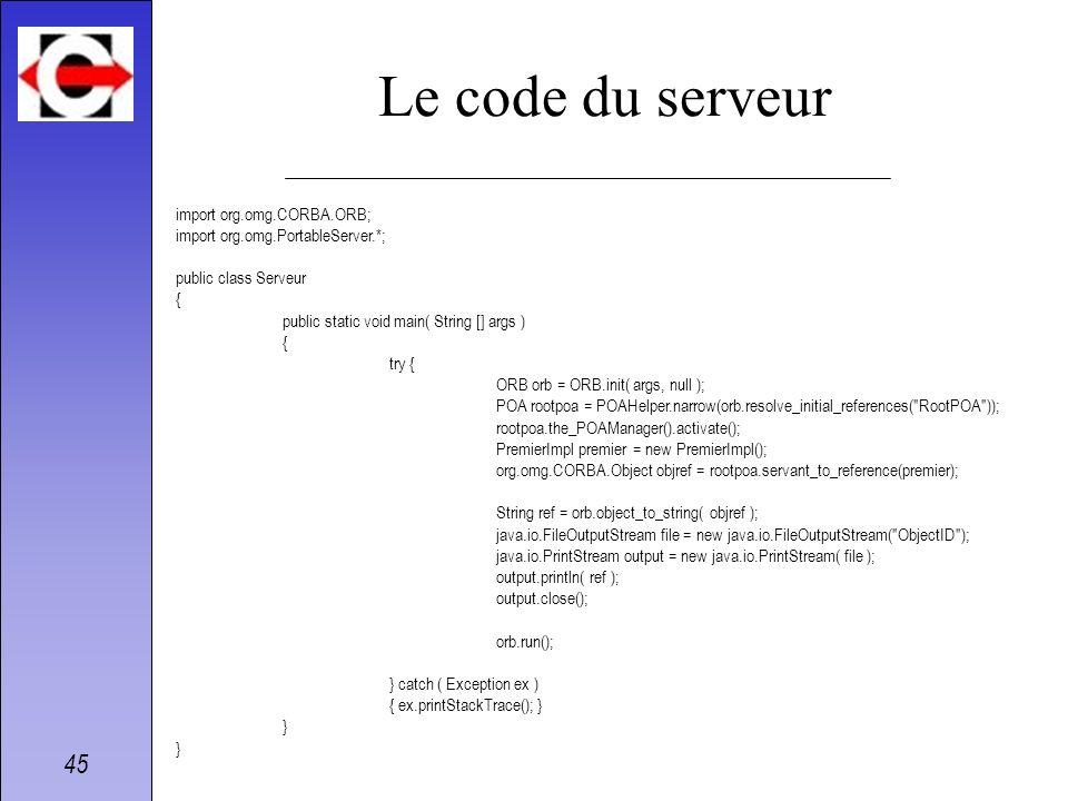 45 Le code du serveur import org.omg.CORBA.ORB; import org.omg.PortableServer.*; public class Serveur { public static void main( String [] args ) { tr