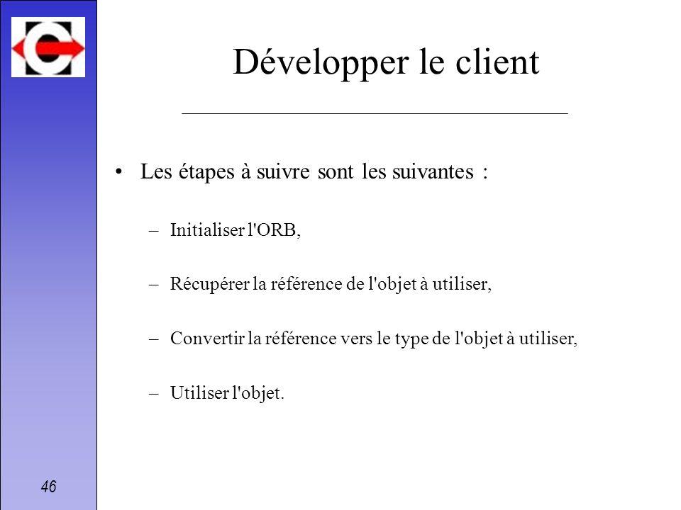 46 Développer le client Les étapes à suivre sont les suivantes : –Initialiser l'ORB, –Récupérer la référence de l'objet à utiliser, –Convertir la réfé