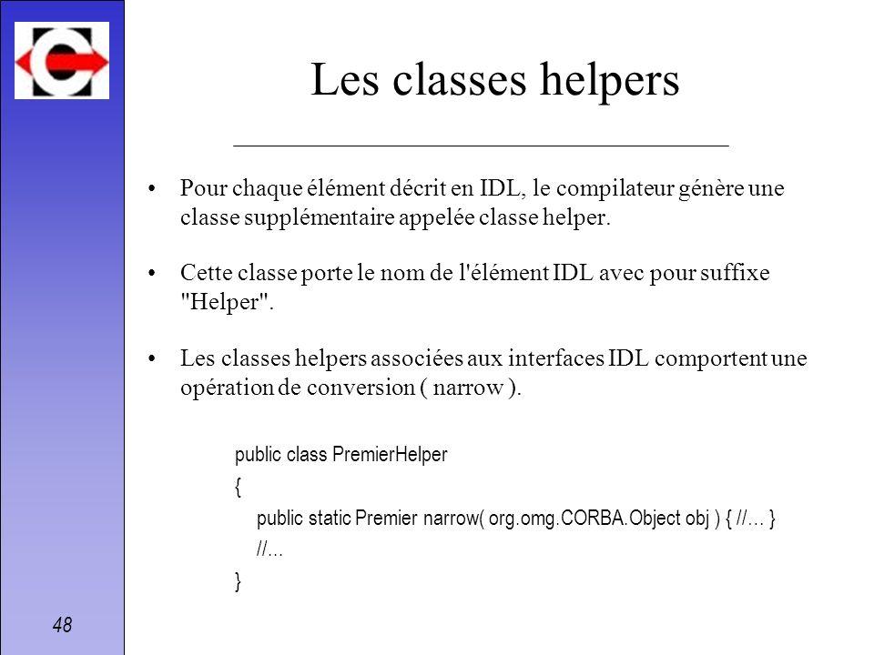 48 Les classes helpers Pour chaque élément décrit en IDL, le compilateur génère une classe supplémentaire appelée classe helper. Cette classe porte le