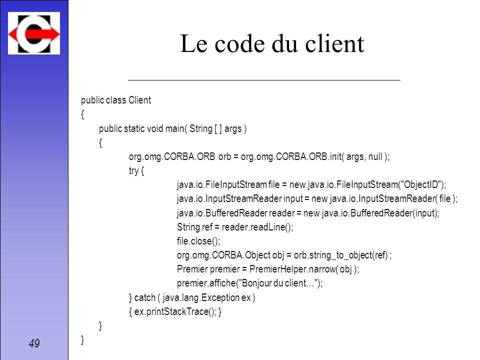 49 Le code du client public class Client { public static void main( String [ ] args ) { org.omg.CORBA.ORB orb = org.omg.CORBA.ORB.init( args, null );