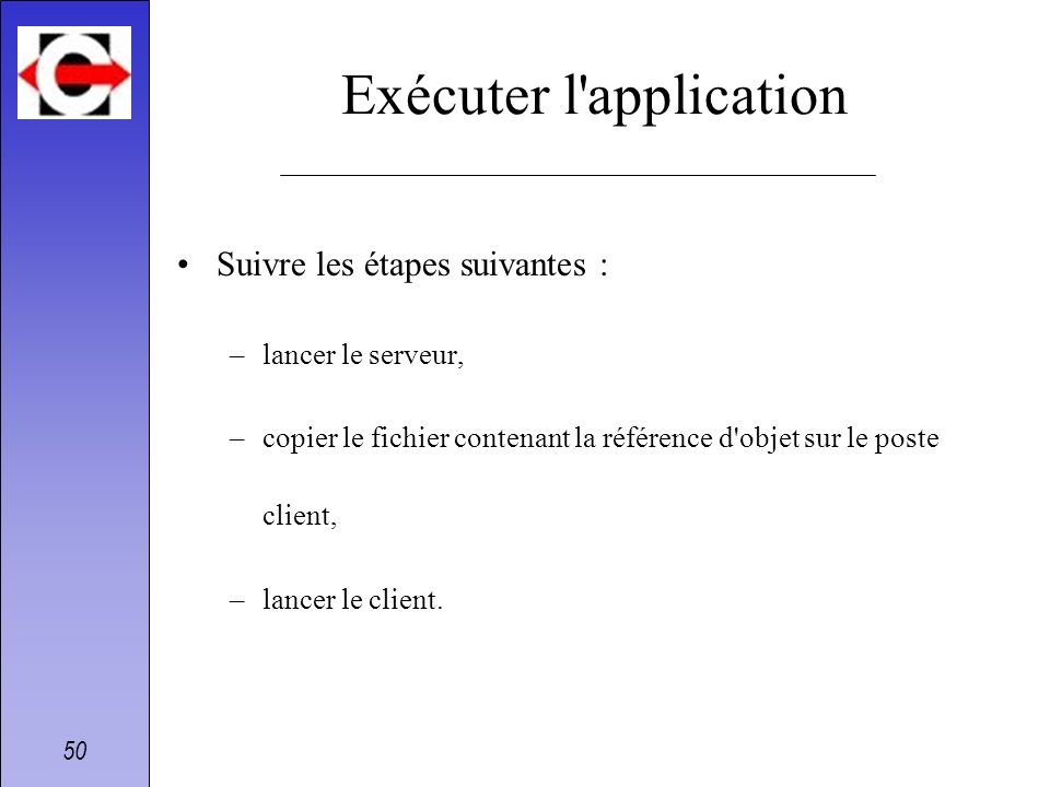 50 Exécuter l'application Suivre les étapes suivantes : –lancer le serveur, –copier le fichier contenant la référence d'objet sur le poste client, –la