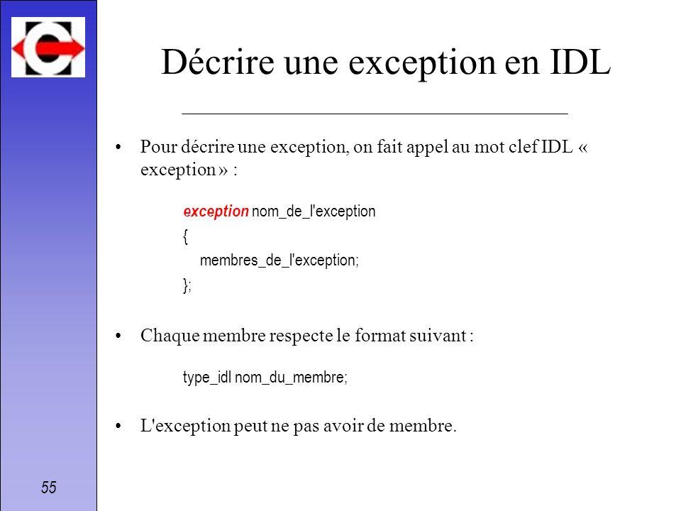 55 Décrire une exception en IDL Pour décrire une exception, on fait appel au mot clef IDL « exception » : exception nom_de_l'exception { membres_de_l'