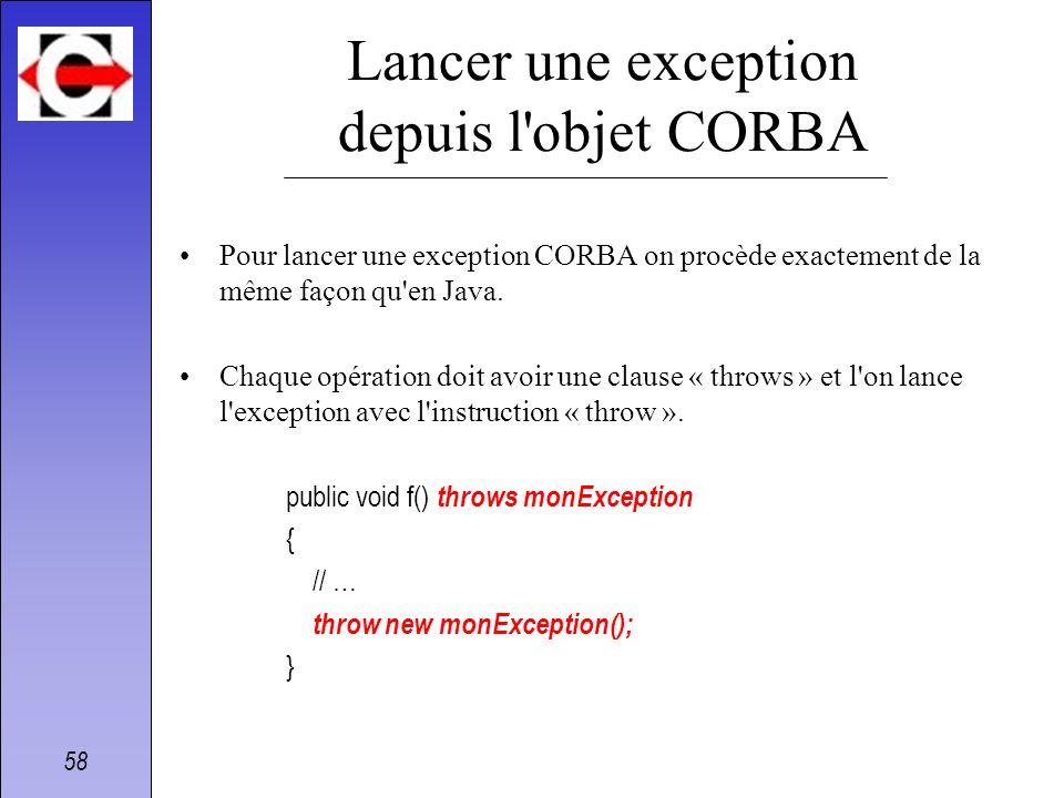 58 Lancer une exception depuis l'objet CORBA Pour lancer une exception CORBA on procède exactement de la même façon qu'en Java. Chaque opération doit