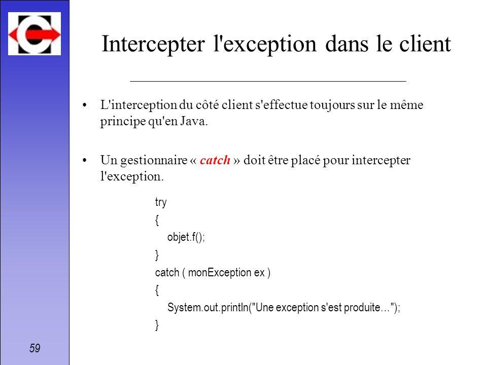 59 Intercepter l'exception dans le client L'interception du côté client s'effectue toujours sur le même principe qu'en Java. Un gestionnaire « catch »