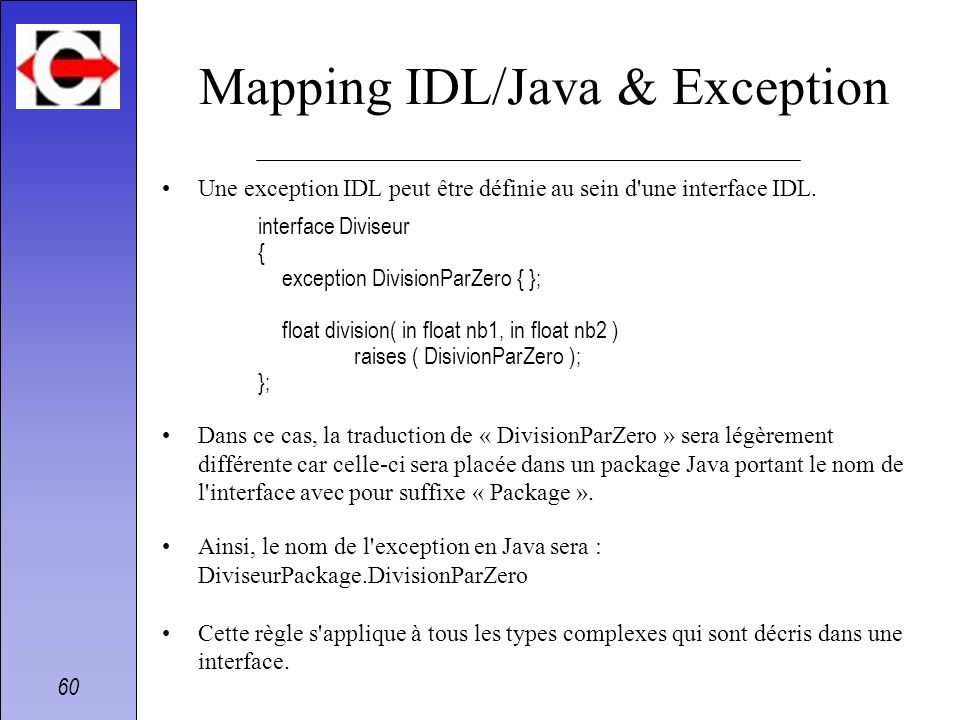 60 Mapping IDL/Java & Exception Une exception IDL peut être définie au sein d'une interface IDL. interface Diviseur { exception DivisionParZero { }; f