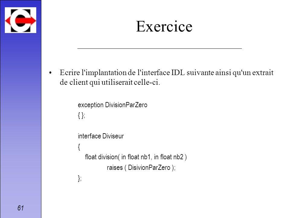 61 Exercice Ecrire l'implantation de l'interface IDL suivante ainsi qu'un extrait de client qui utiliserait celle-ci. exception DivisionParZero { }; i