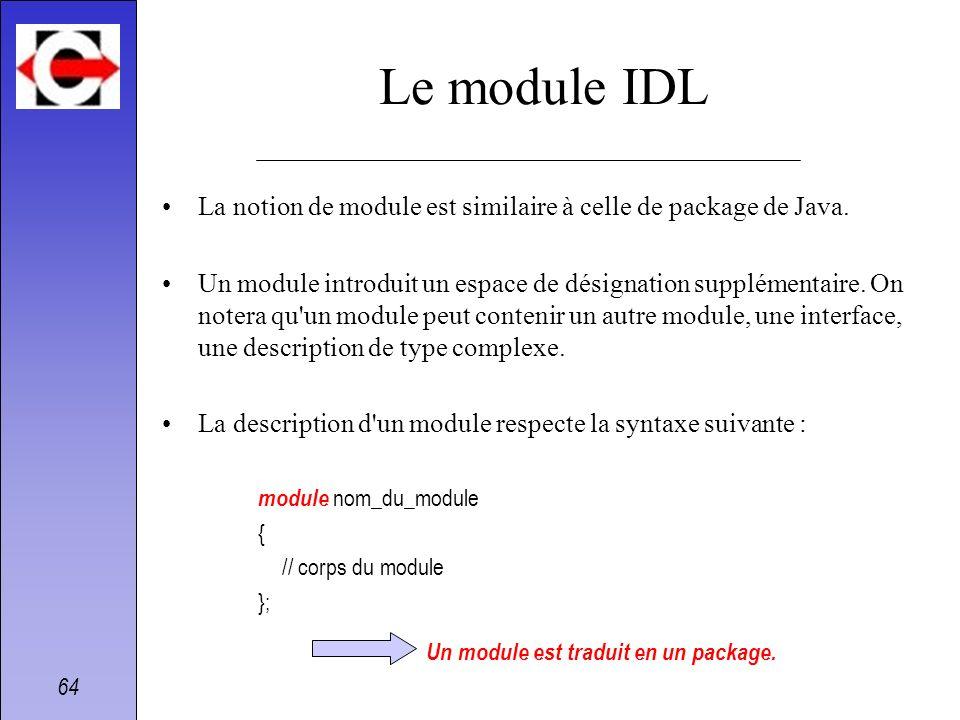 64 Le module IDL La notion de module est similaire à celle de package de Java. Un module introduit un espace de désignation supplémentaire. On notera