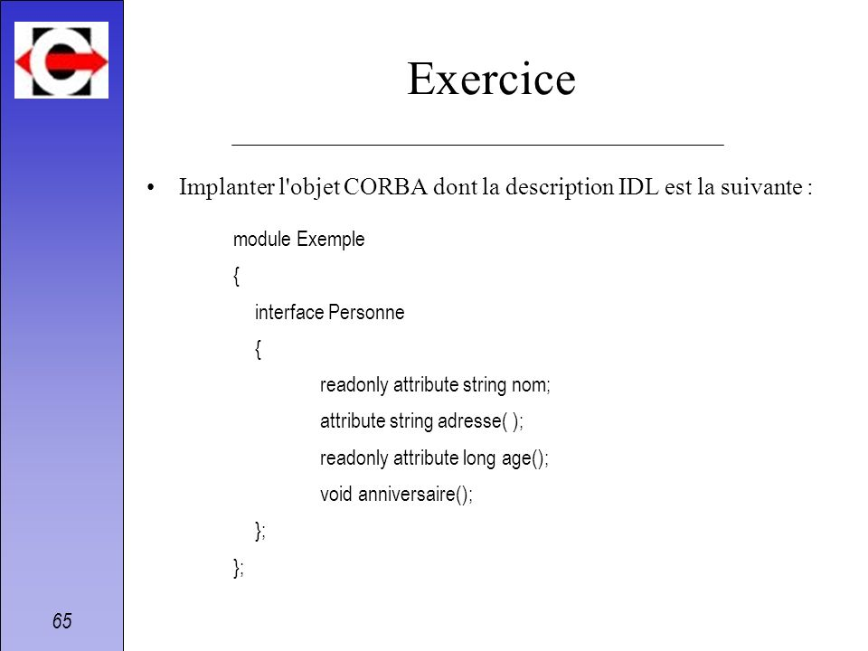65 Exercice Implanter l'objet CORBA dont la description IDL est la suivante : module Exemple { interface Personne { readonly attribute string nom; att
