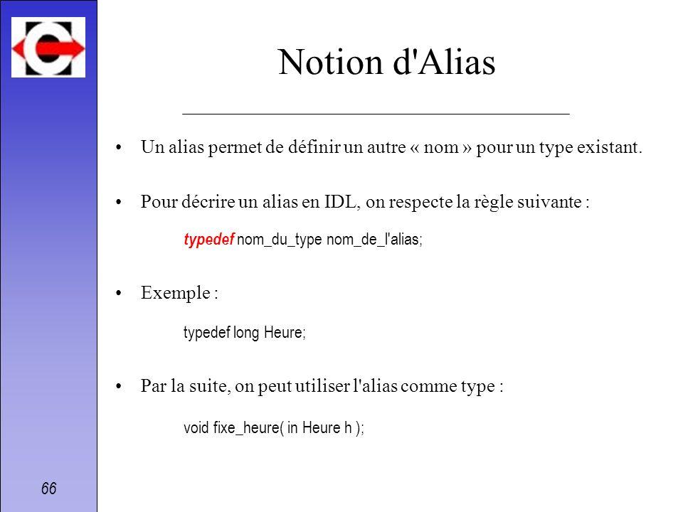 66 Notion d'Alias Un alias permet de définir un autre « nom » pour un type existant. Pour décrire un alias en IDL, on respecte la règle suivante : typ