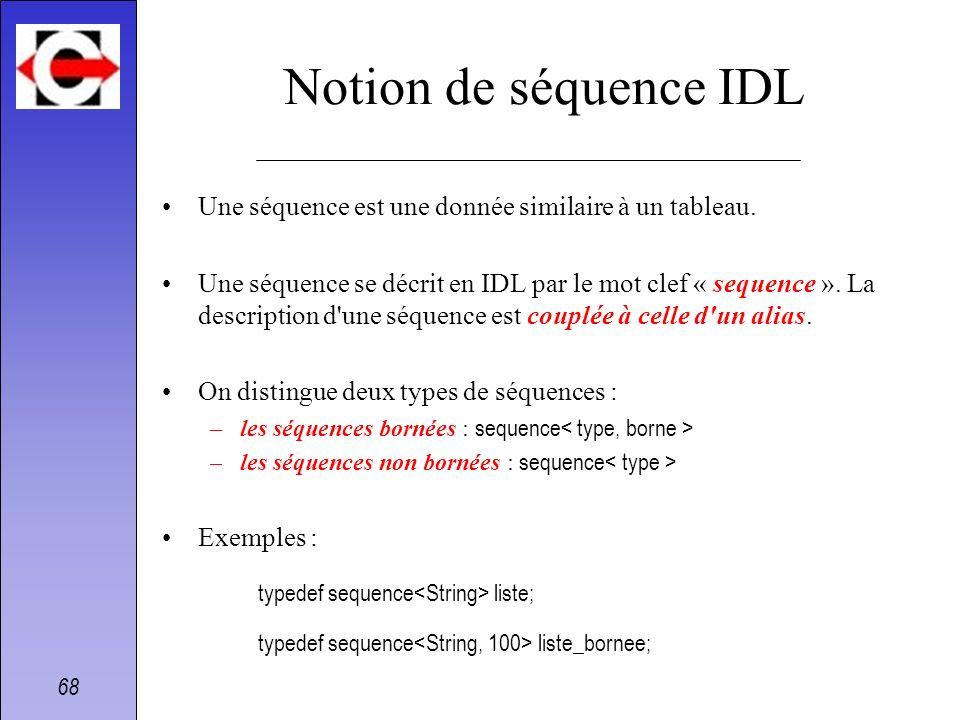 68 Notion de séquence IDL Une séquence est une donnée similaire à un tableau. Une séquence se décrit en IDL par le mot clef « sequence ». La descripti