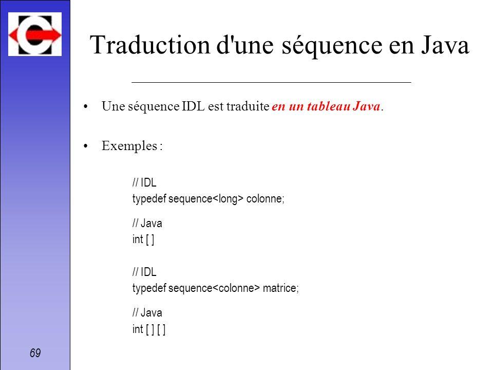 69 Traduction d'une séquence en Java Une séquence IDL est traduite en un tableau Java. Exemples : // IDL typedef sequence colonne; // Java int [ ] //