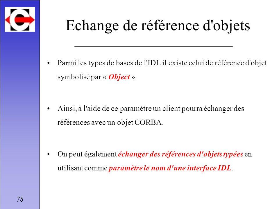 75 Echange de référence d'objets Parmi les types de bases de l'IDL il existe celui de référence d'objet symbolisé par « Object ». Ainsi, à l'aide de c
