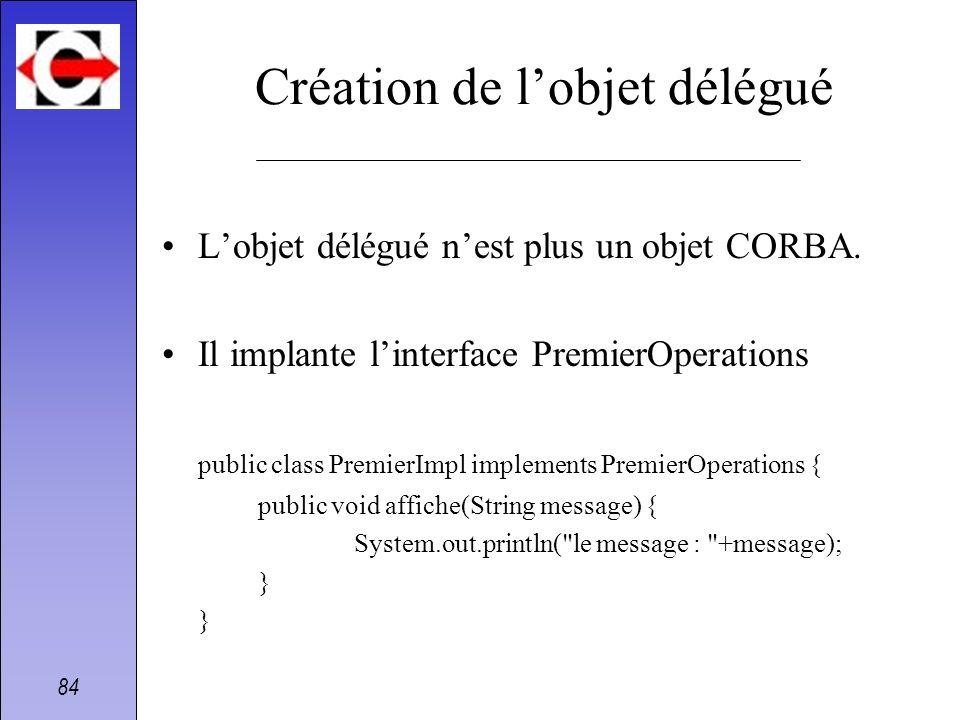 84 Création de lobjet délégué Lobjet délégué nest plus un objet CORBA. Il implante linterface PremierOperations public class PremierImpl implements Pr
