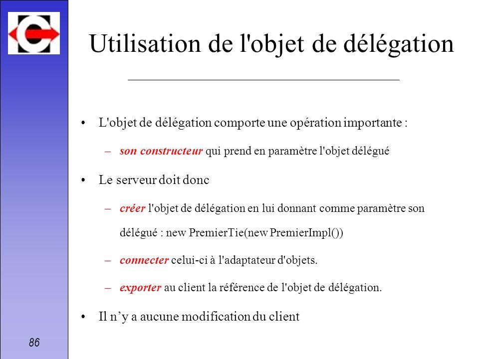 86 Utilisation de l'objet de délégation L'objet de délégation comporte une opération importante : –son constructeur qui prend en paramètre l'objet dél