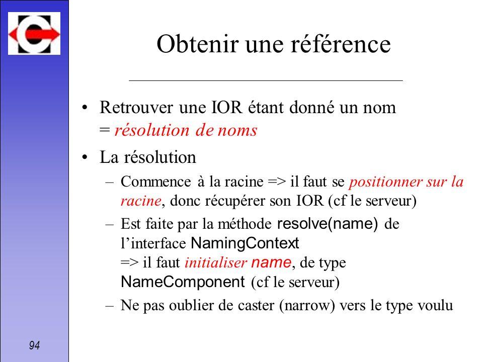94 Obtenir une référence Retrouver une IOR étant donné un nom = résolution de noms La résolution –Commence à la racine => il faut se positionner sur l