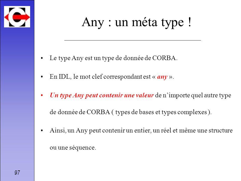 97 Any : un méta type ! Le type Any est un type de donnée de CORBA. En IDL, le mot clef correspondant est « any ». Un type Any peut contenir une valeu