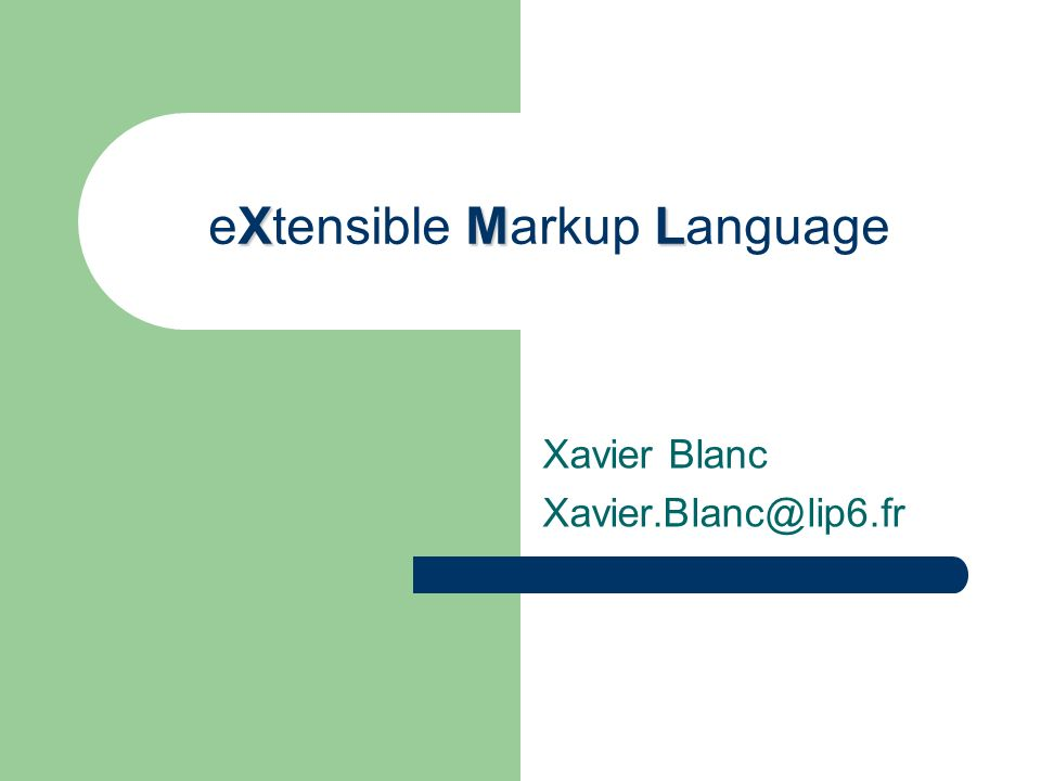 XML eXtensible Markup Language Xavier Blanc Xavier.Blanc@lip6.fr