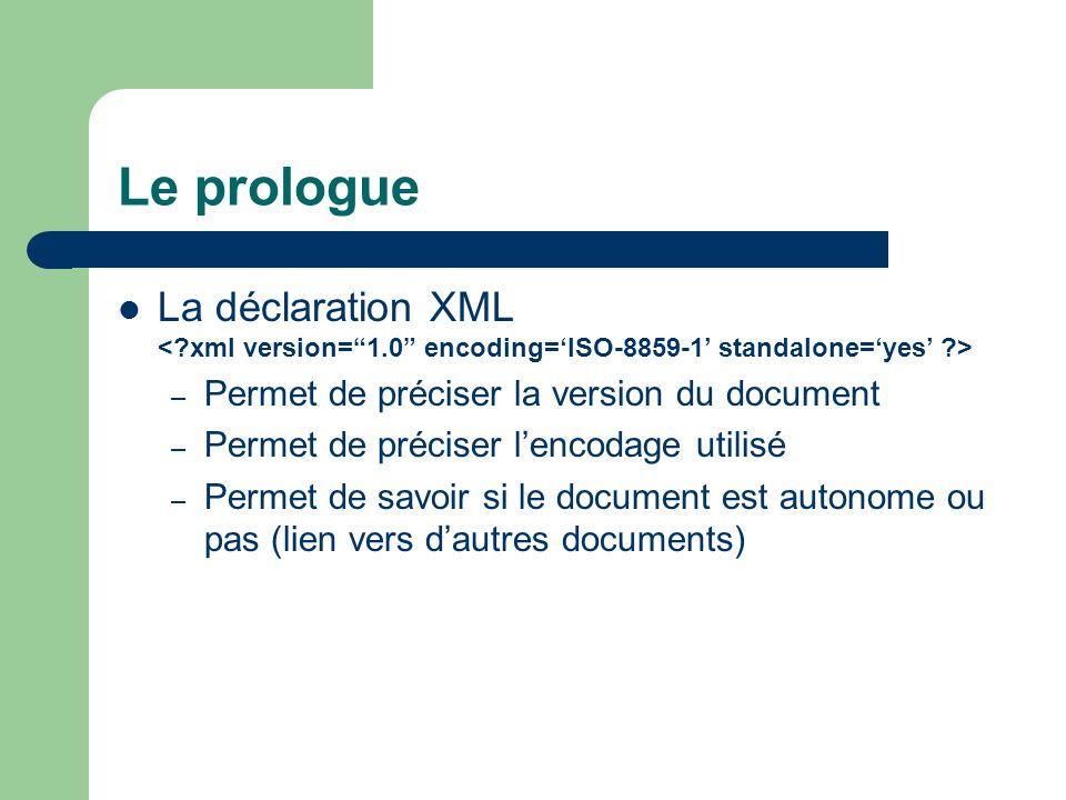 Le prologue La déclaration XML – Permet de préciser la version du document – Permet de préciser lencodage utilisé – Permet de savoir si le document est autonome ou pas (lien vers dautres documents)