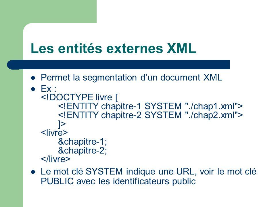 Les entités externes XML Permet la segmentation dun document XML Ex : ]> &chapitre-1; &chapitre-2; Le mot clé SYSTEM indique une URL, voir le mot clé PUBLIC avec les identificateurs public