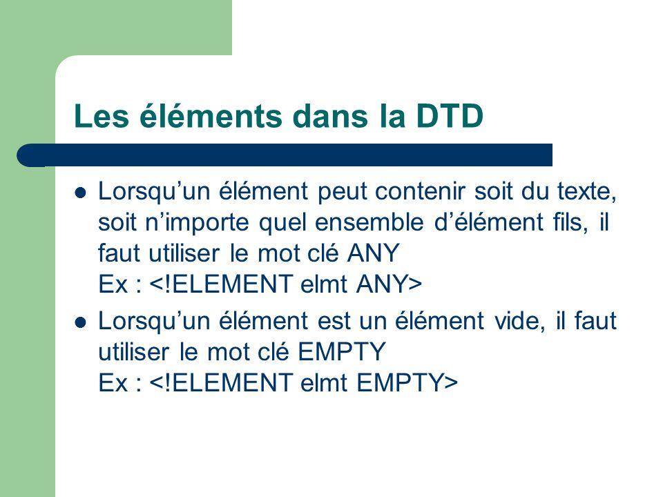 Les éléments dans la DTD Lorsquun élément peut contenir soit du texte, soit nimporte quel ensemble délément fils, il faut utiliser le mot clé ANY Ex : Lorsquun élément est un élément vide, il faut utiliser le mot clé EMPTY Ex :